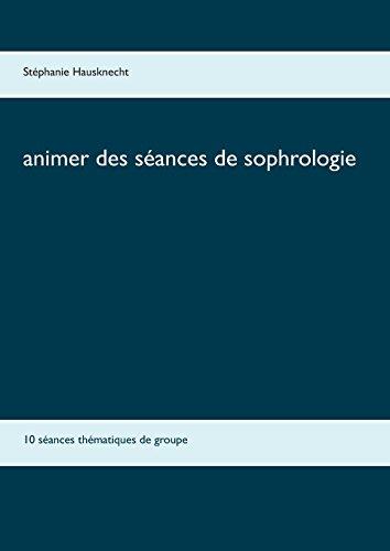 Animer des séances de sophrologie : 10 séances thématiques de groupe par Stephanie Hausknecht