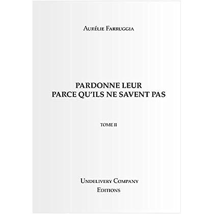 PARDONNE LEUR PARCE QU'ILS NE SAVENT PAS: TOME II