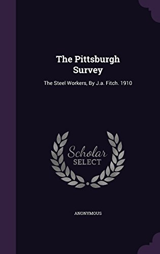 The Pittsburgh Survey: The Steel Workers, By J.a. Fitch. 1910
