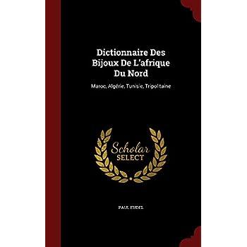 Dictionnaire Des Bijoux De L'afrique Du Nord: Maroc, Algérie, Tunisie, Tripolitaine