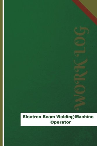 Electron Beam Welding Machine Operator Work Log: Work Journal, Work Diary, Log - 126 pages, 6 x 9 inches (Orange Logs/Work Log)