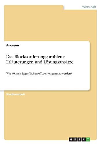 Das Blocksortierungsproblem: Erläuterungen und Lösungsansätze: Wie können Lagerflächen effizienter genutzt werden?