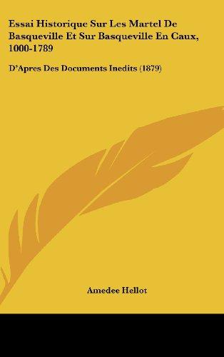 Essai Historique Sur Les Martel de Basqueville Et Sur Basqueville En Caux, 1000-1789: D'Apres Des Documents Inedits (1879)