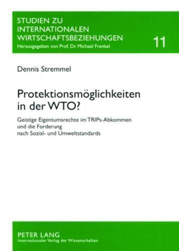Protektionsmöglichkeiten in der WTO?: Geistige Eigentumsrechte im TRIPs-Abkommen und die Forderung nach Sozial- und Umweltstandards (Studien zu Internationalen Wirtschaftsbeziehungen, Band 11)