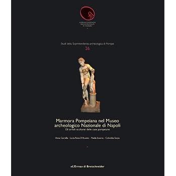 Marmora Pompeiana Nel Museo Archeologico Nazionale Di Napoli: Gli Arredi Scultorei Delle Case Pompeiane