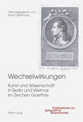 Wechselwirkungen: Kunst und Wissenschaft in Berlin und Weimar im Zeichen Goethes (Publikationen zur Zeitschrift für Germanistik, Band 5)