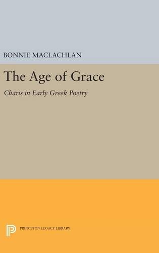The Age of Grace: Charis in Early Greek Poetry (Princeton Legacy Library)