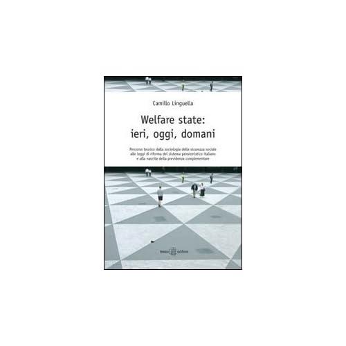 Welfare State. Ieri, Oggi, Domani. Percorso Teorico Della Sociologia Della Sicurezza Sociale Alle Leggi Di Riforma Del Sistema Pensionistico Italiano...