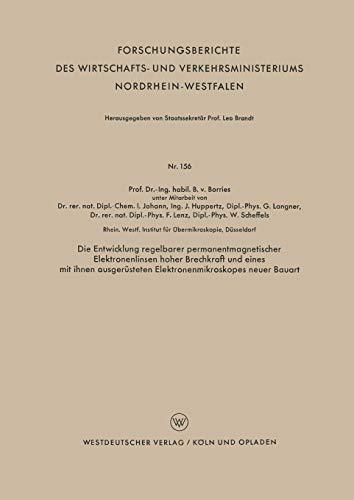Die Entwicklung regelbarer permanentmagnetischer Elektronenlinsen hoher Brechkraft und eines mit ihnen ausgerüsteten Elektronenmikroskopes neuer ... Nordrhein-Westfalen, Band 156)