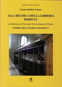Alla ricerca della libreria perduta. La biblioteca di Giovanni Sforza signore di Pesaro por Luciano Baffioni Venturi