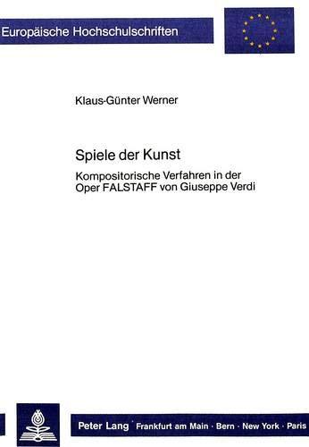 """Spiele der Kunst: Kompositorische Verfahren in der Oper \""""Falstaff</I> von Giuseppe Verdi (Europäische Hochschulschriften / European University Studies ... 36: Musicology / Série 36: Musicologie)"""