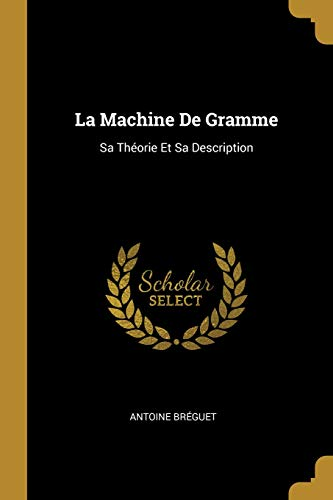 La Machine de Gramme: Sa Théorie Et Sa Description par Antoine Breguet