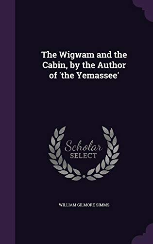 The Wigwam and the Cabin, by the Author of 'the Yemassee'