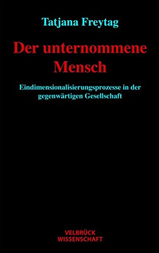 Buch: Der unternommene Mensch - Eindimensionalisierungsprozesse in der gegenwärtigen Gesellschaft von Tatjana Freytag