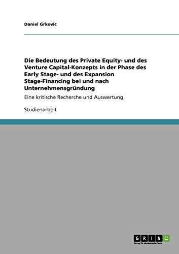 Die Bedeutung des Private Equity- und des Venture Capital-Konzepts in der Phase des Early Stage- und des Expansion Stage-Financing bei und nach ... Eine kritische Recherche und Auswertung