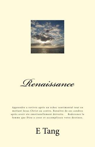 Renaissance: Apprendre a revivre après un echec sentimental tout en mettant Jesus Christ au centre. Renaitre de ses cendres après avoir ete Dieu a creer et accomplissez votre destinee. par E C Tang