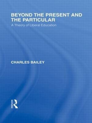 [(Beyond the Present and the Particular: International Library of the Philosophy of Education Volume 2 : A Theory of Liberal Education)] [By (author) Dr. Charles H. Bailey] published on (February, 2010)