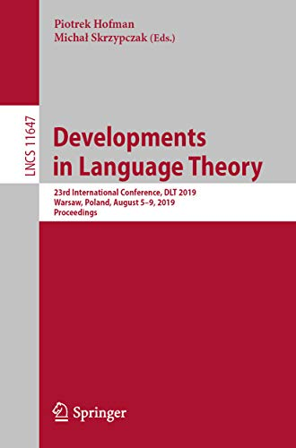 Developments in Language Theory: 23rd International Conference, DLT 2019, Warsaw, Poland, August 5-9, 2019, Proceedings (Lecture Notes in Computer Science Book 11647) (English Edition)