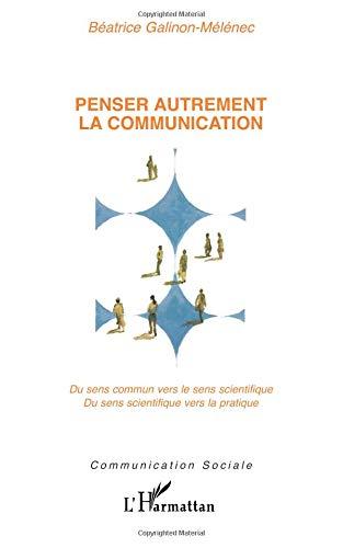 Penser autrement la communication : Du sens commun vers le sens scientifique. Du sens scientifique vers la pratique par Béatrice Galinonmelenec