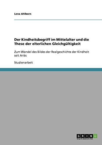 Der Kindheitsbegriff im Mittelalter und die These der elterlichen Gleichgültigkeit: Zum Wandel des Bildes der Realgeschichte der Kindheit seit Ariès