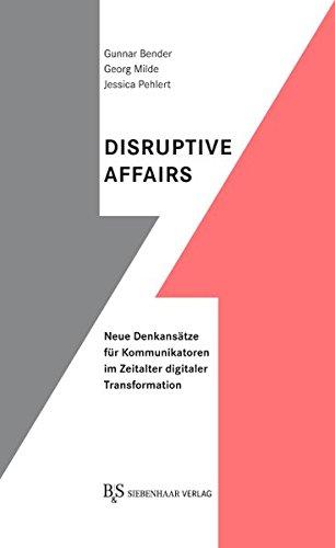 Disruptive Affairs: Neue Denkansätze für Kommunikatoren im Zeitalter digitaler Transformation