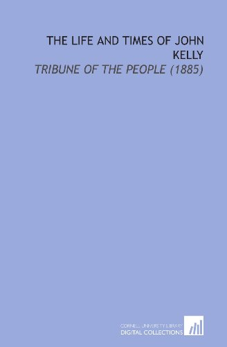 The Life and Times of John Kelly: Tribune of the People (1885)