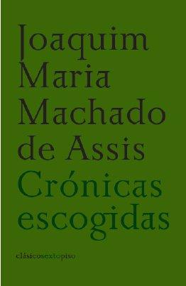 Cronicas Escogidas (Clásicos Sexto Piso) por Machado de Assis