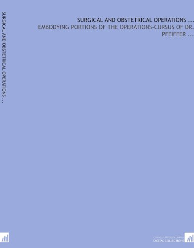 Surgical and obstetrical operations .: Embodying portions of the Operations-cursus of Dr. Pfeiffer por W. L. (Walter Long) Williams