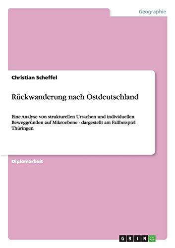 Rückwanderung nach Ostdeutschland: Eine Analyse von strukturellen Ursachen und individuellen Beweggründen auf Mikroebene - dargestellt am Fallbeispiel Thüringen
