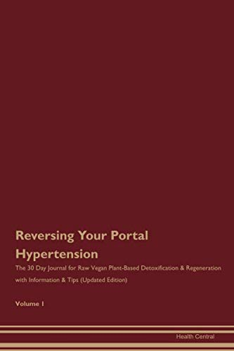 Reversing Your Portal Hypertension: The 30 Day Journal for Raw Vegan Plant-Based Detoxification & Regeneration with Information & Tips (Updated Edition) Volume 1