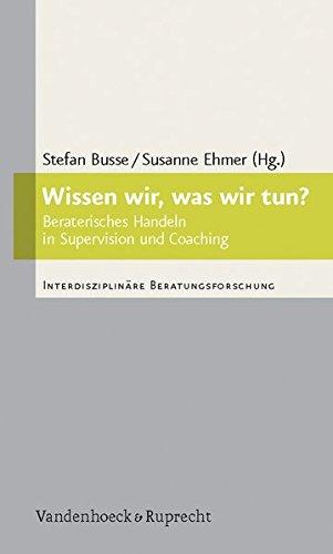 Wissen wir, was wir tun?: Beraterisches Handeln in Supervision und Coaching (Interdisziplinäre Beratungsforschung, Band 3) (Drei Handeln Was)