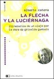 La flecha y la luciernaga/The arrow and the glowworm: Itinerarios de un viaje por la obra de Griselda Gambaro/Itineraries of a Trip Through the Work of Griselda Gambaro por Alberto Catena