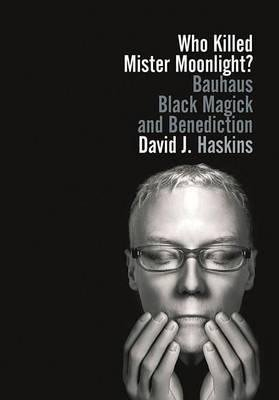 [(Who Killed Mister Moonlight?: Bauhaus, Black Magick, and Benediction)] [Author: David J. Haskins] published on (October, 2014)
