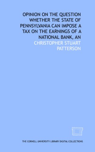 An Opinion on the question whether the state of Pennsylvania can impose a tax on the earnings of a national bank Christopher Stuart University
