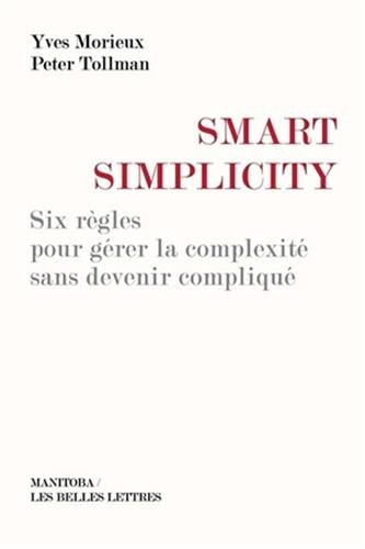 Smart Simplicity: Six règles pour gérer la complexité sans devenir compliqué par Yves Morieux