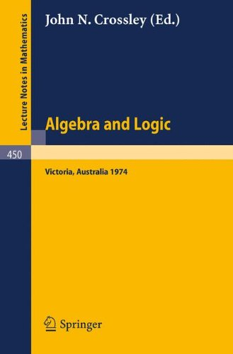 Algebra and Logic: Papers from the 1974 Summer Research Institute of the Australian Mathematical Society, Monash University, Australia (Lecture Notes in Mathematics, Band 450)