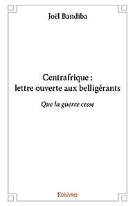 Centrafrique : lettre ouverte aux belligérants par Joël Bandiba
