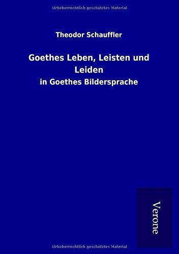 Goethes Leben, Leisten und Leiden: in Goethes Bildersprache par Theodor Schauffler