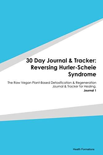 30 Day Journal & Tracker: Reversing Hurler-Scheie Syndrome: The Raw Vegan Plant-Based Detoxification & Regeneration Journal & Tracker for Healing. Journal 1
