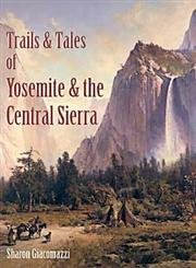 Trails & Tales of Yosemite & the Central Sierra: A Guide for Hikers & History Buffs : Exploring the Gold Country, North, West & South of Yosemite Park, Yosemite National Park, the Eastern Sierra