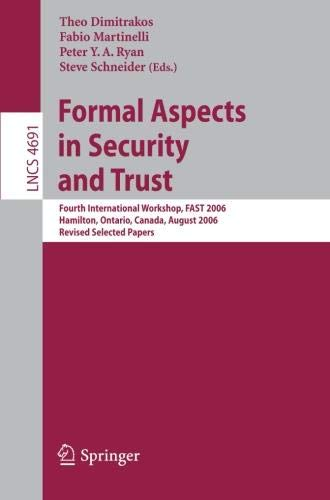 Formal Aspects in Security and Trust: Fourth International Workshop, Fast 2006, Hamilton, Ontario, Canda, August 26-27, 2006, Revised Selected Papers (Lecture Notes in Computer Science)