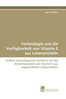 Technologie und die Verf????gbarkeit von Vitamin E aus Lebensmitteln: Einfluss technologischer Verfahren auf die Bioverf????gbarkeit von Vitamin E aus angereicherten Lebensmitteln (German Edition) by Inga Schneider (2010-09-05)