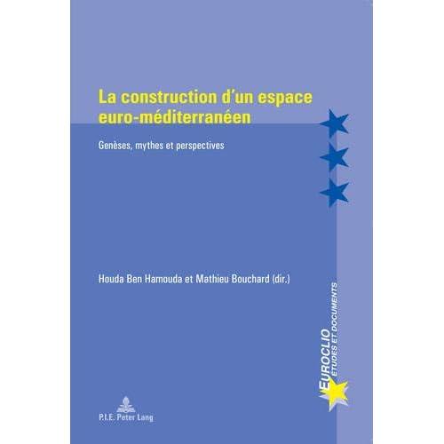 La Construction d'un espace Euro-Méditerranéen: Genèses, mythes et Perspectives