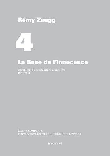 Ecrits complets : Volume 4, La ruse de l'innocence - Chronique d'une sculpture perceptive, 1973-1980
