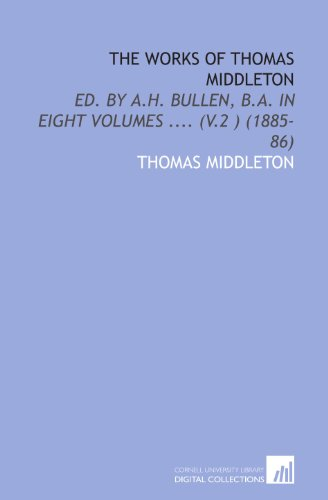 The Works of Thomas Middleton: Ed. By a.H. Bullen, B.a. In Eight Volumes .... (V.2 ) (1885-86)