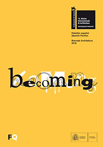 Becoming : pabellón español Biennale Architettura 2018. XVI Exposición Internacional de Arquitectura