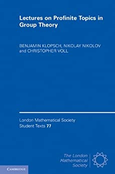 Lectures on Profinite Topics in Group Theory (London Mathematical Society Student Texts) by [Klopsch, Benjamin, Nikolov, Nikolay, Voll, Christopher]