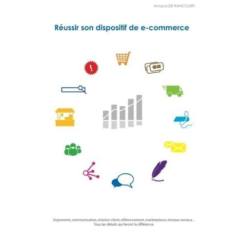 Réussir son dispositif de e-commerce: Ergonomie, communication, relation-client, référencement, marketplaces, réseaux sociaux... Tous les détails qui feront la différence.