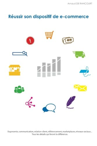 Réussir son dispositif de e-commerce: Ergonomie, communication, relation-client, référencement, marketplaces, réseaux sociaux... Tous les détails qui feront la différence. par M. Arnaud de Rancourt
