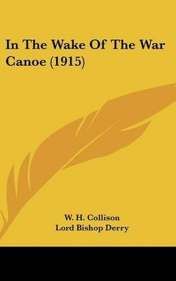 [In the Wake of the War Canoe (1915)] (By: W H Collison) [published: June, 2008]